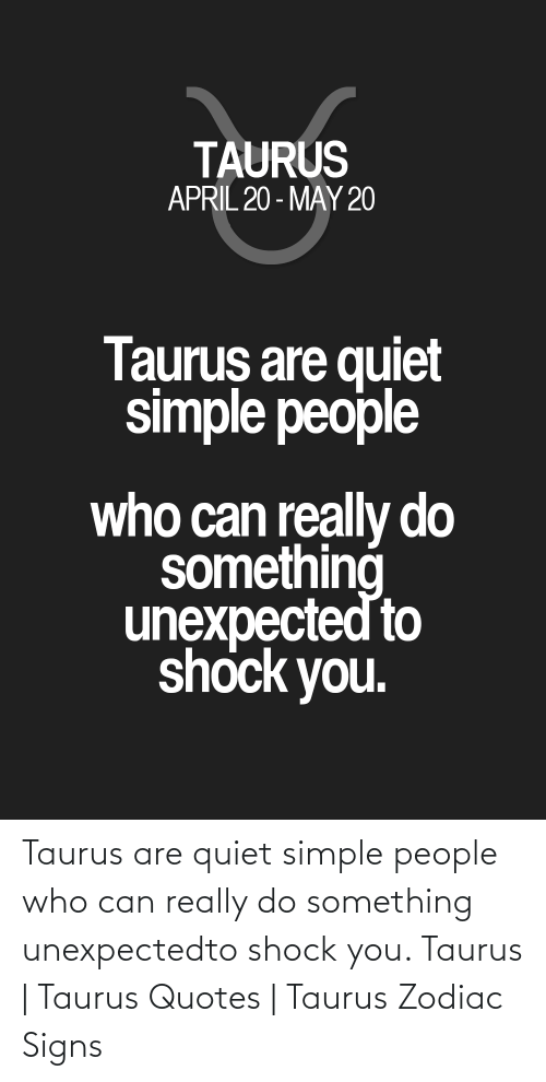 Quiet: Taurus are quiet simple people who can really do something unexpectedto shock you. Taurus | Taurus Quotes | Taurus Zodiac Signs