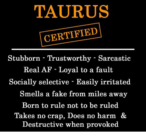 craps: TAURUS  CERTIFIED  Stubborn - Trustworthy - Sarcastic  Real AF - Loyal to a fault  Socially selective - Easily irritated  Smells a fake from miles away  Born to rule not to be ruled  Takes no crap, Does no harm &  Destructive when provoked