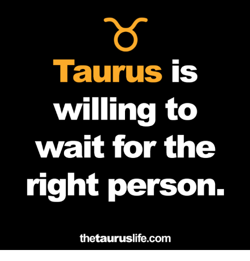 Personalize: Taurus is  willing to  wait for the  right person.  thetauruslife.com