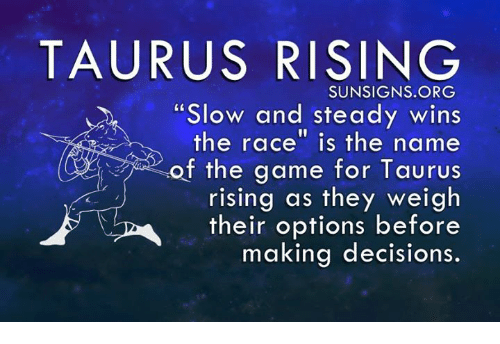 "steady-wins-the-race: TAURUS RISING  SUNSIGNS.ORG  ""Slow and steady wins  the race"" is the name  <of the game for Taurus  rising as they weigh  their options before  making decisions"