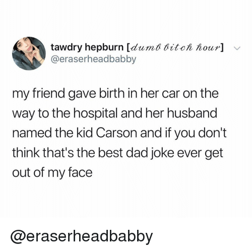 ditch: tawdry hepburn [dumt ditch hour] v  @eraserheadbabby  my friend gave birth in her car on the  way to the hospital and her husband  named the kid Carson and if you don't  think that's the best dad joke ever get  out of my face @eraserheadbabby