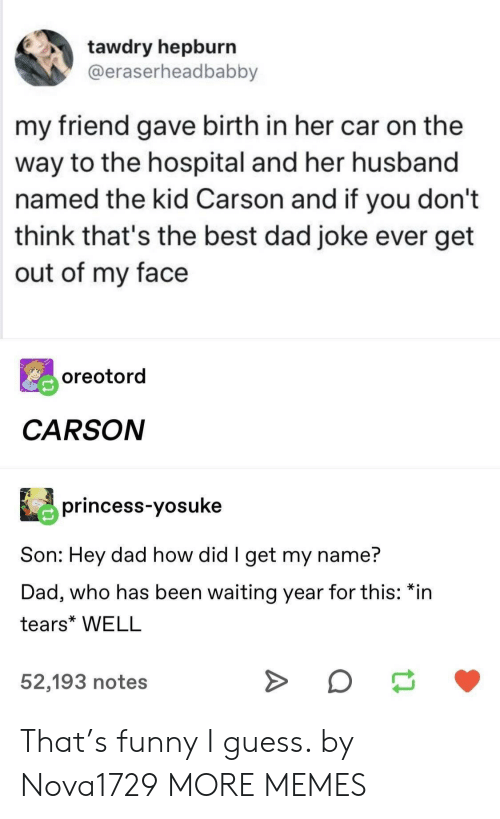Funny I: tawdry hepburn  @eraserheadbabby  my friend gave birth in her car on the  way to the hospital and her husband  named the kid Carson and if you don't  think that's the best dad joke ever get  out of my face  oreotord  CARSON  princess-yosuke  Son: Hey dad how did I get my name?  Dad, who has been waiting year for this: *in  tears* WELL  52,193 notes That's funny I guess. by Nova1729 MORE MEMES