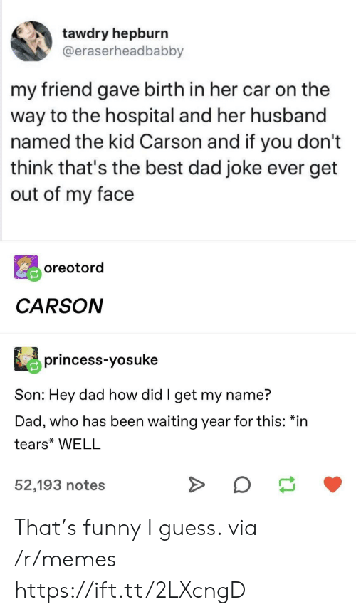 Funny I: tawdry hepburn  @eraserheadbabby  my friend gave birth in her car on the  way to the hospital and her husband  named the kid Carson and if you don't  think that's the best dad joke ever get  out of my face  oreotord  CARSON  princess-yosuke  Son: Hey dad how did I get my name?  Dad, who has been waiting year for this: *in  tears* WELL  52,193 notes That's funny I guess. via /r/memes https://ift.tt/2LXcngD