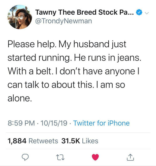 Husband: Tawny Thee Breed Stock Pa...  @TrondyNewman  Please help. My husband just  started running. He runs in jeans.  With a belt. I don't have anyone I  can talk to about this. I am so  alone.  8:59 PM · 10/15/19 · Twitter for iPhone  1,884 Retweets 31.5K Likes