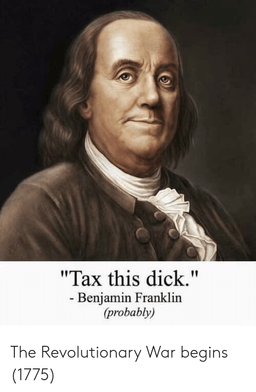 "Benjamin Franklin, Dick, and War: ""Tax this dick.""  - Benjamin Franklin  (probably) The Revolutionary War begins (1775)"