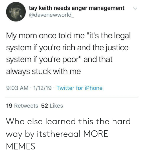 "Anger Management: tay keith needs anger management  @davenewworld  '  My mom once told me ""it's the legal  system if you're rich and the justice  system if you're poor"" and that  always stuck with me  9:03 AM 1/12/19 Twitter for iPhone  19 Retweets 52 Likes Who else learned this the hard way by itsthereaal MORE MEMES"