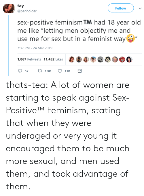 """Feminism, Sex, and Tumblr: tay  @penholder  Follow  sex-positive feminism TM had 18 year old  me like """"letting men objectify me and  use me for sex but in a feminist way  7:37 PM-24 Mar 2019  1,867 Retweets 11.452 likes000 thats-tea:  A lot of women are starting to speak against Sex-Positive™   Feminism, stating that when they were underaged or very young it encouraged them to be much more sexual, and men used them, and took advantage of them."""