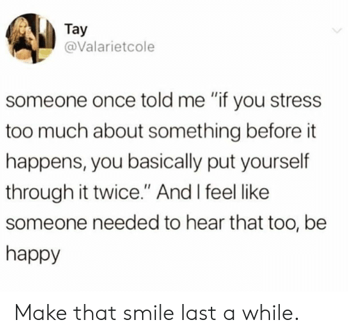 "Dank, Too Much, and Happy: Tay  @Valarietcole  someone once told me ""if you stress  too much about something before it  happens, you basically put yourself  through it twice."" And I feel like  someone needed to hear that too, be  happy Make that smile last a while."