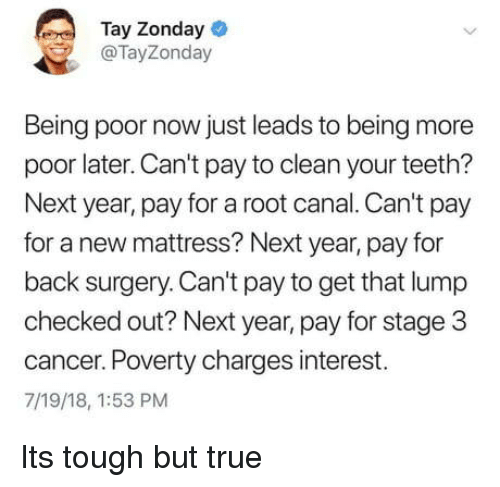 Canal: Tay Zonday  @TayZonday  Being poor now just leads to being more  poor later. Can't pay to clean your teeth?  Next year, pay for a root canal. Can't pay  for a new mattress? Next year, pay for  back surgery. Can't pay to get that lump  checked out? Next year, pay for stage 3  cancer. Poverty charges interest.  7/19/18, 1:53 PM Its tough but true