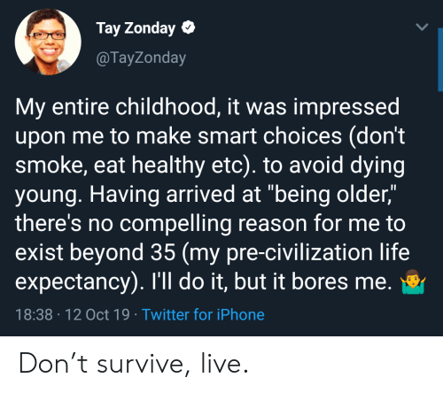 "arrived: Tay Zonday  @TayZonday  My entire childhood, it was impressed  upon me to make smart choices (don't  smoke, eat healthy etc). to avoid dying  young. Having arrived at ""being older,""  there's no compelling reason for me to  exist beyond 35 (my pre-civilization life  expectancy). I'll do it, but it bores me.  18:38 12 Oct 19 Twitter for iPhone Don't survive, live."