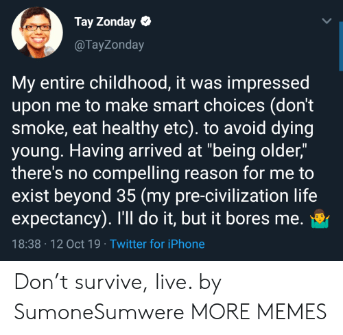 "arrived: Tay Zonday  @TayZonday  My entire childhood, it was impressed  upon me to make smart choices (don't  smoke, eat healthy etc). to avoid dying  young. Having arrived at ""being older,""  there's no compelling reason for me to  exist beyond 35 (my pre-civilization life  expectancy). I'll do it, but it bores me.  18:38 12 Oct 19 Twitter for iPhone Don't survive, live. by SumoneSumwere MORE MEMES"