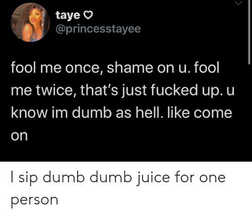 Thats Just: taye  @princesstayee  fool me once, shame on u. fool  me twice, that's just fucked up. u  know im dumb as hell. like come  on I sip dumb dumb juice for one person
