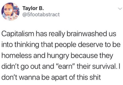 "earn: Taylor B.  @5footabstract  Capitalism has really brainwashed us  into thinking that people deserve to be  homeless and hungry because they  didn't go out and ""earn"" their survival. I  don't wanna be apart of this shit"