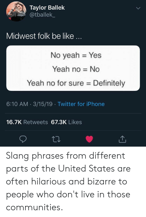 Be Like, Definitely, and Iphone: Taylor Ballek  @tballek  Midwest folk be like...  No yeah Yes  Yeah no No  Yeah no for sure Definitely  6:10 AM 3/15/19 Twitter for iPhone  16.7K Retweets 67.3K Likes Slang phrases from different parts of the United States are often hilarious and bizarre to people who don't live in those communities.