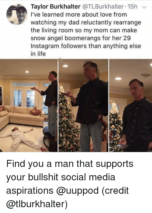 Instagram Followers: Taylor Burkhalter @TLBurkhalter 15h  I've learned more about love from  watching my dad reluctantly rearrange  the living room so my mom can make  snow angel boomerangs for her 29  Instagram followers than anything else  in life Find you a man that supports your bullshit social media aspirations @uuppod (credit @tlburkhalter)