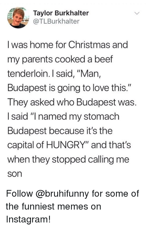 "Beef, Christmas, and Hungry: Taylor Burkhalter  @TLBurkhalter  I was home for Christmas and  my parents cooked a beef  tenderloin. I said, ""Man,  Budapest is going to love this.""  They asked who Budapest was.  I said ""I named my stomach  Budapest because it's the  capital of HUNGRY"" and that's  when they stopped calling me  son Follow @bruhifunny for some of the funniest memes on Instagram!"