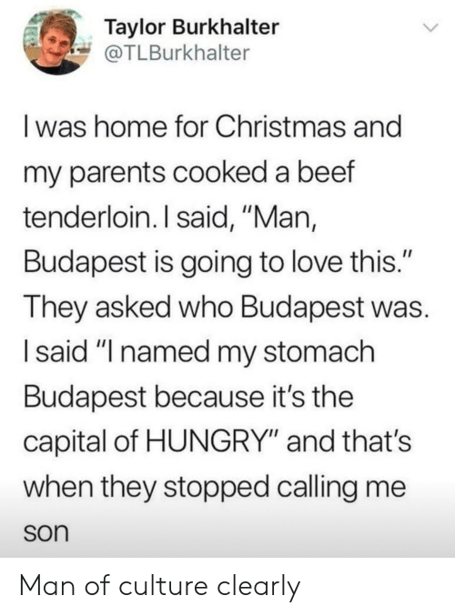 "Beef, Christmas, and Hungry: Taylor Burkhalter  @TLBurkhalter  I was home for Christmas and  my parents cooked a beef  tenderloin. I said, ""Man,  Budapest is going to love this.""  They asked who Budapest was  I said ""I named my stomach  Budapest because it's the  capital of HUNGRY"" and thats  when they stopped calling me  son Man of culture clearly"
