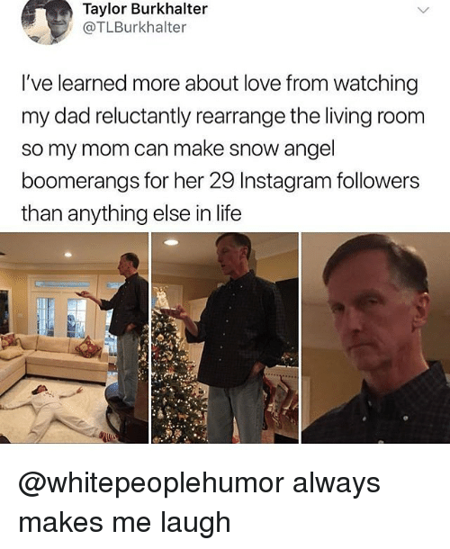 Instagram Followers: Taylor Burkhalter  @TLBurkhalter  I've learned more about love from watching  my dad reluctantly rearrange the living room  so my mom can make snow angel  boomerangs for her 29 Instagram followers  than anything else in life @whitepeoplehumor always makes me laugh