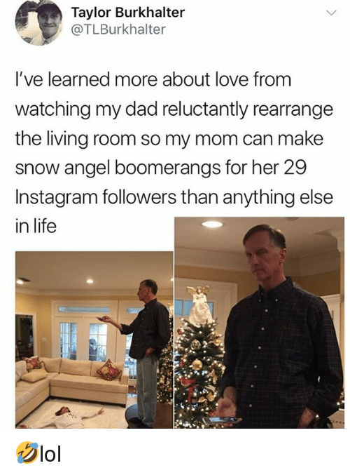 Instagram Followers: Taylor Burkhalter  @TLBurkhalter  l've learned more about love from  watching my dad reluctantly rearrange  the living room so my mom can make  snow angel boomerangs for her 29  Instagram followers than anything else  in life 🤣lol