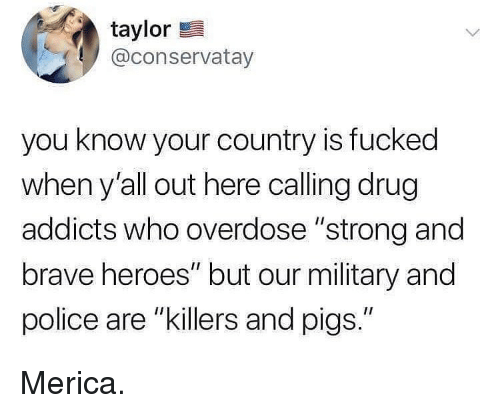 "Overdose: taylor  @conservatay  you know your country is fucked  when y'all out here calling drug  addicts who overdose ""strong and  brave heroes"" but our military and  police are ""killers and pigs."" Merica."