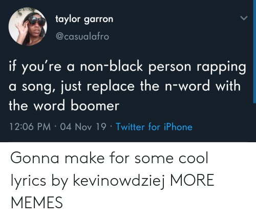 Lyrics: taylor garron  @casualafro  if you're a non-black person rapping  a song, just replace the n-wo rd with  the word boomer  12:06 PM 04 Nov 19 Twitter for iPhone Gonna make for some cool lyrics by kevinowdziej MORE MEMES