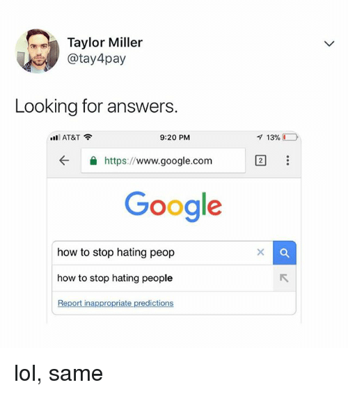 Hating People: Taylor Miller  @tay 4pay  Looking for answers.  ill AT&T  9:20 PM  ← 숄 https://www.google.com  Google  how to stop hating peop  how to stop hating people  Report inappropriate predictions lol, same