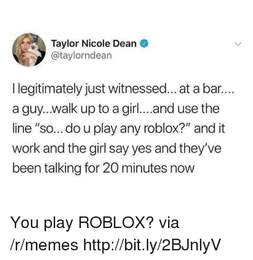 "roblox: Taylor Nicole Dean  @taylorndean  I legitimately just witnessed... at a bar..  a guy...walk up to a girl... and use the  line ""so... do u play any roblox?"" and it  work and the girl say yes and they've  been talking for 20 minutes now You play ROBLOX? via /r/memes http://bit.ly/2BJnlyV"