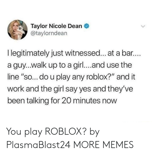 "roblox: Taylor Nicole Dean  @taylorndean  I legitimately just witnessed... at a bar..  a guy...walk up to a girl... and use the  line ""so... do u play any roblox?"" and it  work and the girl say yes and they've  been talking for 20 minutes now You play ROBLOX? by PlasmaBlast24 MORE MEMES"