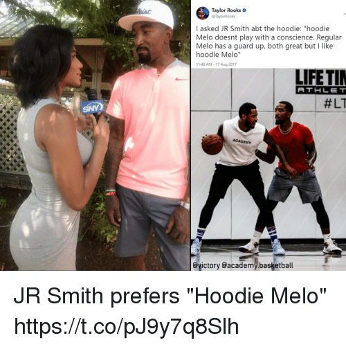 "Basketball, J.R. Smith, and Memes: Taylor Rooks  @TaylorRooks  I asked JR Smith abt the hoodie: ""hoodie  Melo doesnt play with a conscience. Regular  Melo has a guard up, both great but I like  hoodie Melo""  11:48 AM 17 Aug 2017  LIFETI  ATHLET  #LT  ACADEMY  @yictory @academy.basketball JR Smith prefers ""Hoodie Melo"" https://t.co/pJ9y7q8Slh"