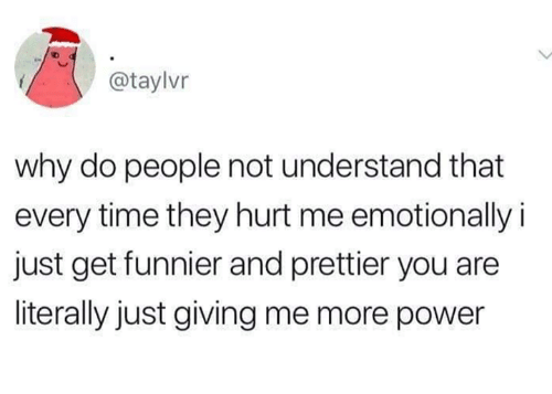 just giving: @taylvr  why do people not understand that  every time they hurt me emotionally i  just get funnier and prettier you are  literally just giving me more power