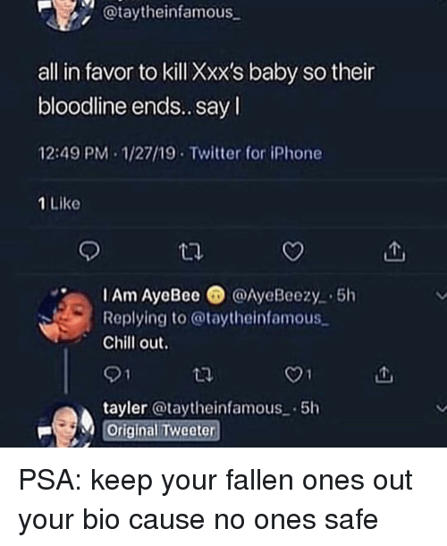 Chill, Funny, and Iphone: @taytheinfamous  all in favor to kill Xxx's baby so their  bloodline ends.. sayI  12:49 PM-1/27/19 Twitter for iPhone  1 Like  IAm AyeBee @AyeBeezy 5h  Replying to @taytheinfamous  Chill out.  01  tayler @taytheinfamous-5h  Original Tweeter PSA: keep your fallen ones out your bio cause no ones safe