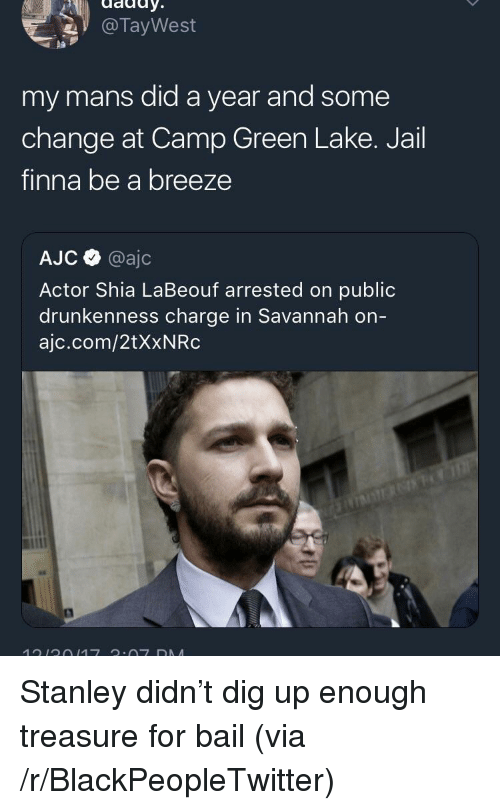 Blackpeopletwitter, Jail, and Shia LaBeouf: @TayWest  pa  my mans did a year and some  change at Camp Green Lake. Jail  finna be a breeze  AJC @ajc  Actor Shia LaBeouf arrested on public  drunkenness charge in Savannah on  ajc.com/2tXxNRc <p>Stanley didn't dig up enough treasure for bail (via /r/BlackPeopleTwitter)</p>