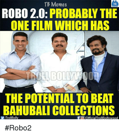 Memes, 🤖, and Bahubali: TB Memes  TB  ROBO 2.0  PROBABLY THE  ONE FILMWHICH HAS  THE POTENTIALTO BEAT  BAHUBALI COLLECTIONS  VIITrollBolly  f pofficialTrollBollywood #Robo2