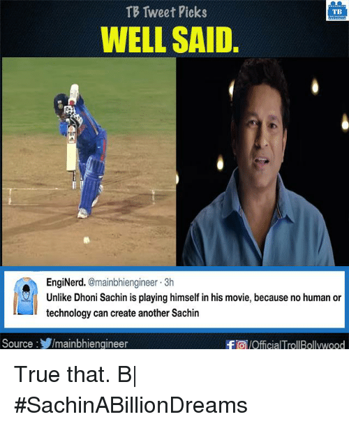 Memes, True, and Movie: TB Tweet Picks  TB  WELL SAID.  EngiNerd  @mainbhiengineer 3h  Unlike Dhoni Sachin is playing himself in his movie, because no human or  technology can create another Sachin  Source  Imainbhiengineer  -FTO /OfficialTrollBollywood True that. B|  #SachinABillionDreams