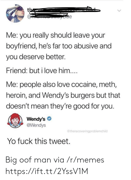 wendys: tba  e  Me: you really should leave your  boyfriend, he's far too abusive and  you deserve better.  Friend: but i love him....  Me: people also love cocaine, meth,  heroin, and Wendy's burgers but that  doesn't mean they're good for you.  Wendy's  @Wendys  THSMI  @therecoveringproblemchild  Yo fuck this tweet. Big oof man via /r/memes https://ift.tt/2YssV1M