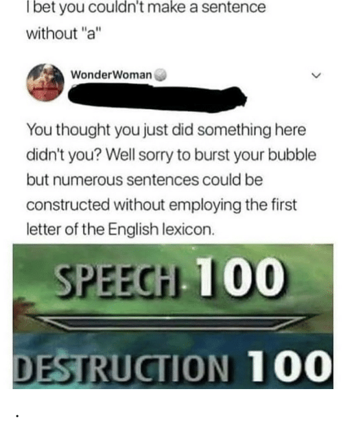 """Burst: Tbet you couldn't make a sentence  without """"a""""  WonderWoman  You thought you just did something here  didn't you? Well sorry to burst your bubble  but numerous sentences could be  constructed without employing the first  letter of the English lexicon.  SPEECH 100  DESTRUCTION 100 ."""