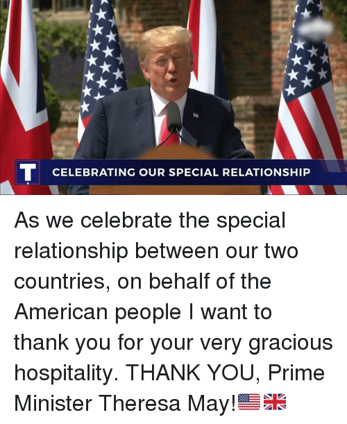 hospitality: TCELEBRATING OUR SPECIAL RELATIONSHIP As we celebrate the special relationship between our two countries, on behalf of the American people I want to thank you for your very gracious hospitality. THANK YOU, Prime Minister Theresa May!🇺🇸🇬🇧