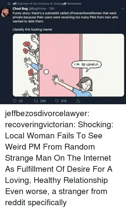 Fucking, Funny, and Internet: tChairman of the Universe Xi Jinping  Retweeted  Chad Bog @BogPrime 10h  Funny story: there's a subreddit called r/ForeverAloneWomen that went  private because their users were receiving too many PMs from men who  wanted to date them.  Literally this fucking meme  M SO LONELY  923 ta 299 v818 jeffbezosdivorcelawyer: recoveringvictorian:  Shocking: Local Woman Fails To See Weird PM From Random Strange Man On The Internet As Fulfillment Of Desire For A Loving, Healthy Relationship   Even worse, a stranger from reddit specifically