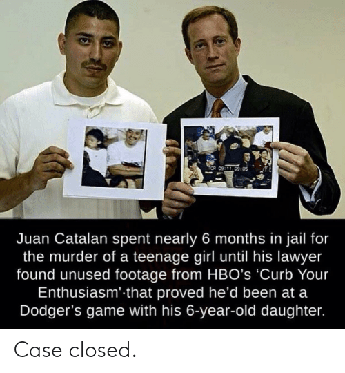 juan: TCR 09:C9:05  Juan Catalan spent nearly 6 months in jail for  the murder of a teenage girl until his lawyer  found unused footage from HBO's 'Curb Your  Enthusiasm' that proved he'd been at a  Dodger's game with his 6-year-old daughter. Case closed.