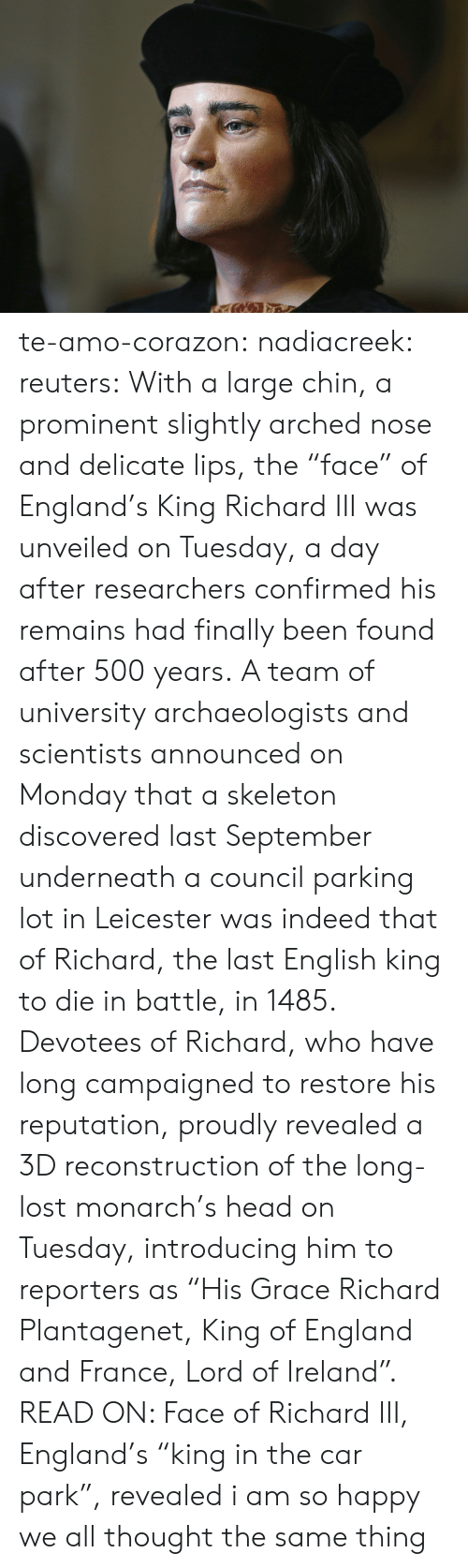 "Confirmed: te-amo-corazon: nadiacreek:  reuters:  With a large chin, a prominent slightly arched nose and delicate lips, the ""face"" of England's King Richard III was unveiled on Tuesday, a day after researchers confirmed his remains had finally been found after 500 years. A team of university archaeologists and scientists announced on Monday that a skeleton discovered last September underneath a council parking lot in Leicester was indeed that of Richard, the last English king to die in battle, in 1485. Devotees of Richard, who have long campaigned to restore his reputation, proudly revealed a 3D reconstruction of the long-lost monarch's head on Tuesday, introducing him to reporters as ""His Grace Richard Plantagenet, King of England and France, Lord of Ireland"". READ ON: Face of Richard III, England's ""king in the car park"", revealed     i am so happy we all thought the same thing"