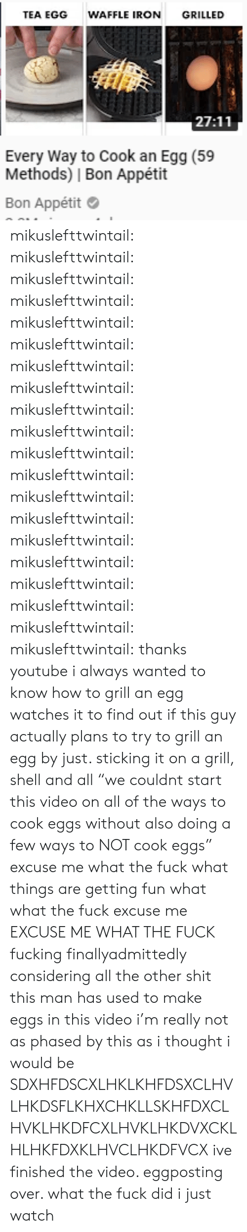 """Fucking, Shit, and Target: TEA EGG  WAFFLE IRONGRILLED  27:11  Every Way to Cook an Egg (59  Methods)   Bon Appétit  Bon Appétit mikuslefttwintail: mikuslefttwintail:  mikuslefttwintail:  mikuslefttwintail:  mikuslefttwintail:  mikuslefttwintail:  mikuslefttwintail:  mikuslefttwintail:  mikuslefttwintail:  mikuslefttwintail:  mikuslefttwintail:  mikuslefttwintail:  mikuslefttwintail:  mikuslefttwintail:  mikuslefttwintail:  mikuslefttwintail:  mikuslefttwintail:  mikuslefttwintail:  mikuslefttwintail:  mikuslefttwintail: thanks youtube i always wanted to know how to grill an egg watches it to find out if this guy actually plans to try to grill an egg by just. sticking it on a grill, shell and all  """"we couldnt start this video on all of the ways to cook eggs without also doing a few ways to NOT cook eggs"""" excuse me what the fuck      what  things are getting fun   what  what the fuck   excuse me  EXCUSE ME WHAT THE FUCK  fucking finallyadmittedly considering all the other shit this man has used to make eggs in this video i'm really not as phased by this as i thought i would be    SDXHFDSCXLHKLKHFDSXCLHVLHKDSFLKHXCHKLLSKHFDXCLHVKLHKDFCXLHVKLHKDVXCKLHLHKFDXKLHVCLHKDFVCX  ive finished the video. eggposting over. what the fuck did i just watch"""