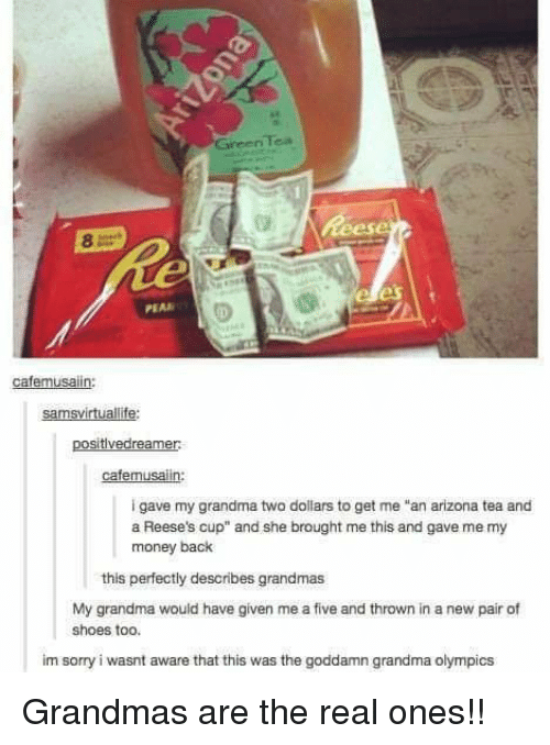 """Grandma, Money, and Reese's: Tea  Green  PEAR  cafemusaiin:  samsvirtuallife:  positivedreamer  cafemusalin:  i gave my grandma two dollars to get me """"an arizona tea and  a Reese's cup"""" and she brought me this and gave me my  money back  this perfectly describes grandmas  My grandma would have given me a five and thrown in a new pair of  shoes too.  im sorry i wasnt aware that this was the goddamn grandma olympics Grandmas are the real ones!!"""