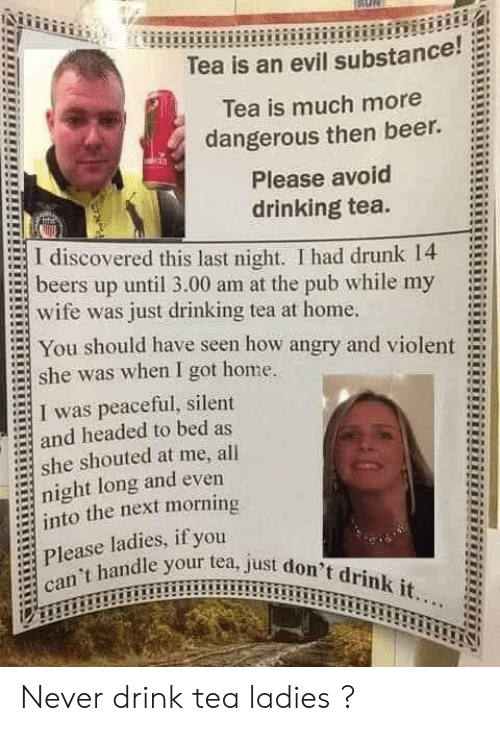 Pub: Tea is an evil substance!  Tea is much more  dangerous then beer.  Please avoid  drinking tea.  I discovered this last night. I had drunk 14  beers up until 3.00 am at the pub while my  wife was just drinking tea at home.  You should have seen how angry and violent  she was when I got home.  I was peaceful, silent  and headed to bed as  she shouted at me, all  night long and even  into the next morning  Please ladies, if you  can't handle your tea, just don't drink it... Never drink tea ladies ?