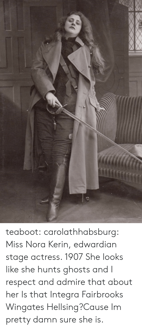 nora: teaboot:  carolathhabsburg: Miss Nora Kerin, edwardian stage actress. 1907 She looks like she hunts ghosts and I respect and admire that about her   Is that Integra Fairbrooks Wingates Hellsing?Cause Im pretty damn sure she is.