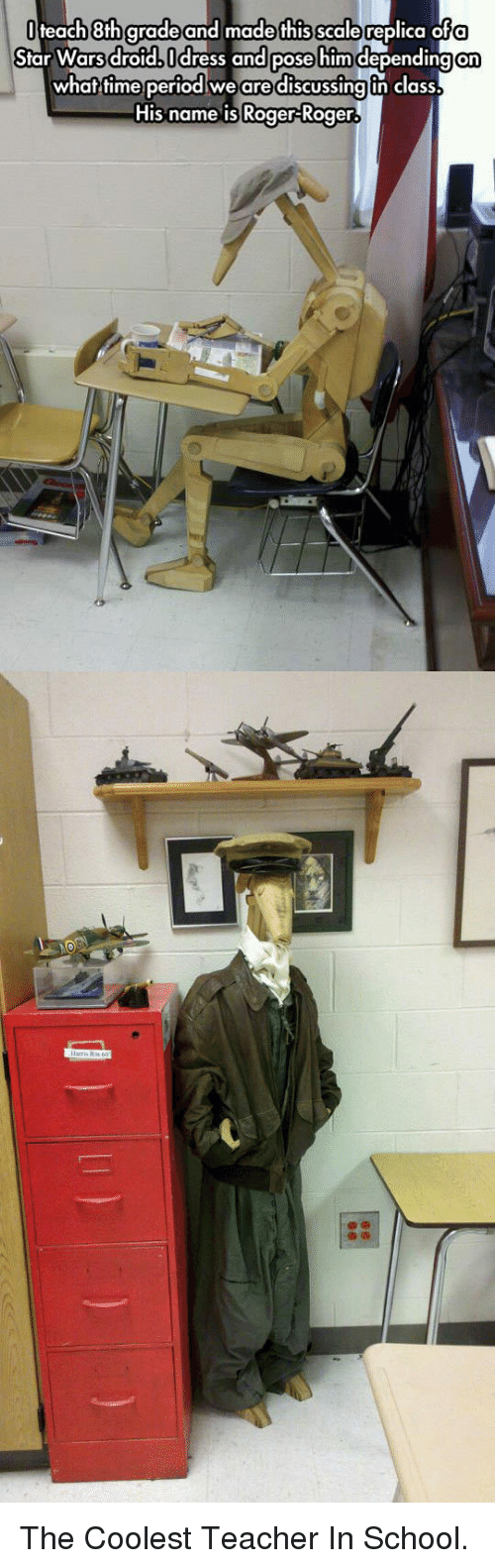 Idr: teach 8th gradeand made this scale replica ofa  Star Wars droid, Idr  ress and pose him depending on  in class  what time periodwe are discussing un class  His name is Roger-Roger. <p>The Coolest Teacher In School.</p>
