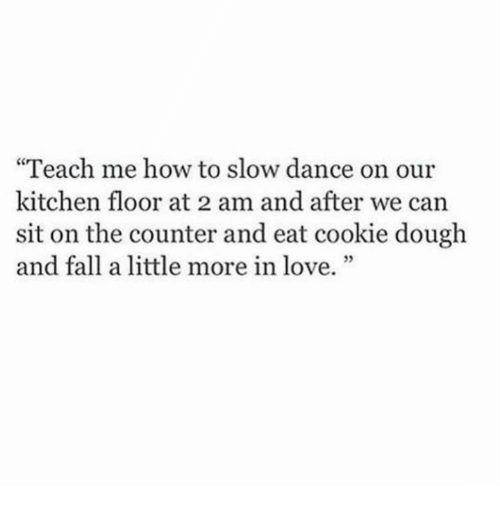 """Fall, Love, and How To: """"Teach me how to slow dance on our  kitchen floor at 2 am and after we can  sit on the counter and eat cookie dough  and fall a little more in love."""""""