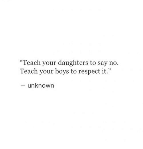 """Respect, Boys, and Unknown: """"Teach your daughters to say no.  Teach your boys to respect it.  - unknown"""