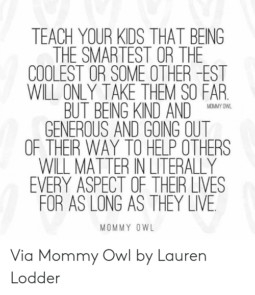 Dank, Help, and Kids: TEACH YOUR KIDS THAT BEING  THE SMARTEST OR THE  COOLEST OR SOME OTHER -EST  WILL ONLY TAKE THEM SO FAR  BUT BEING KND AND O  GENEROUS AND GOING OUT  OF THER WAY TO HELP OTHERS  WILL MATTER IN LITERALLY  EVERY ASPECT OF THER LIVES  FOR AS LONG AS THEY LIVE  MOMMY OWL Via Mommy Owl by Lauren Lodder