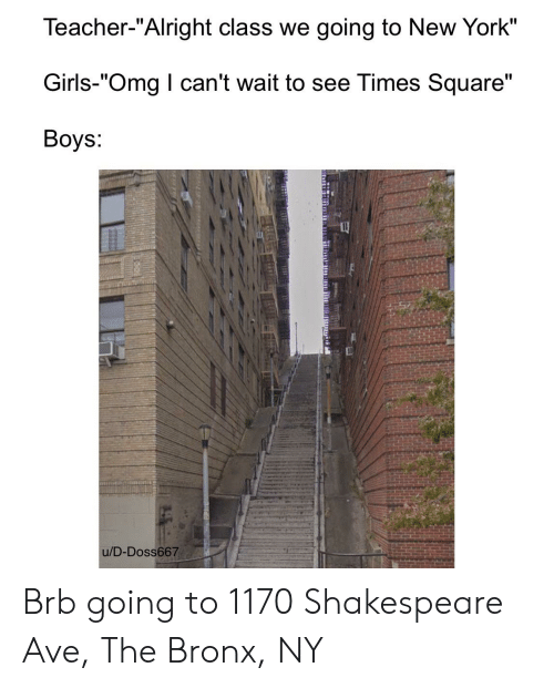 """Girls, New York, and Omg: Teacher-""""Alright class we going to New York""""  Girls-""""Omg I can't wait to see Times Square""""  Вoys:  u/D-Doss667 Brb going to 1170 Shakespeare Ave, The Bronx, NY"""