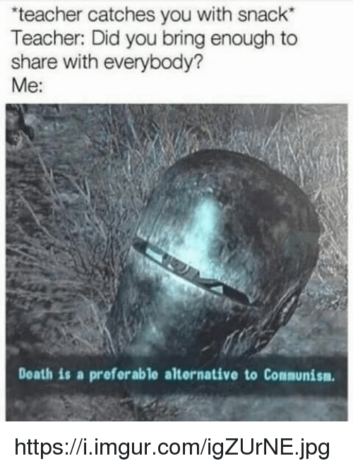 "Teacher, Death, and Imgur: teacher catches you with snack""  Teacher: Did you bring enough to  share with everybody?  Me:  Death is a preferable alternative to Communism https://i.imgur.com/igZUrNE.jpg"